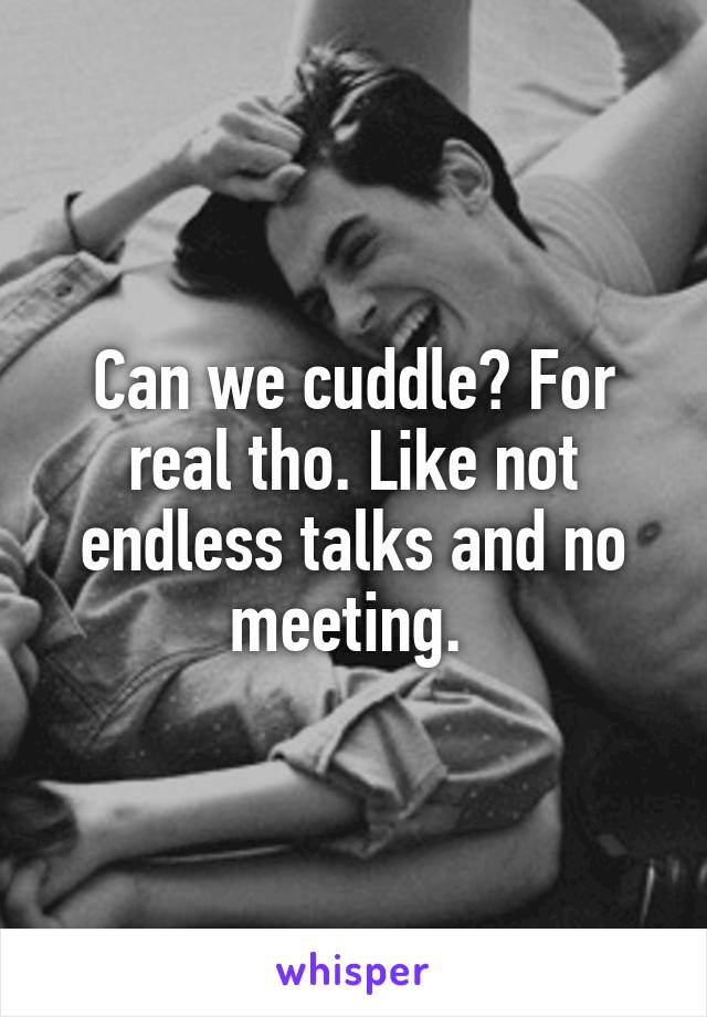 Can we cuddle? For real tho. Like not endless talks and no meeting.
