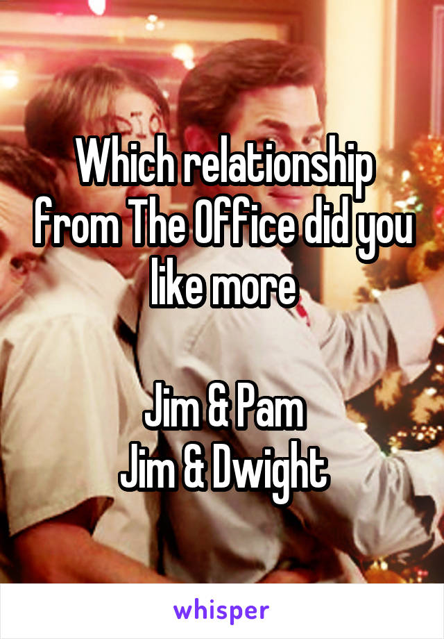 Which relationship from The Office did you like more  Jim & Pam Jim & Dwight
