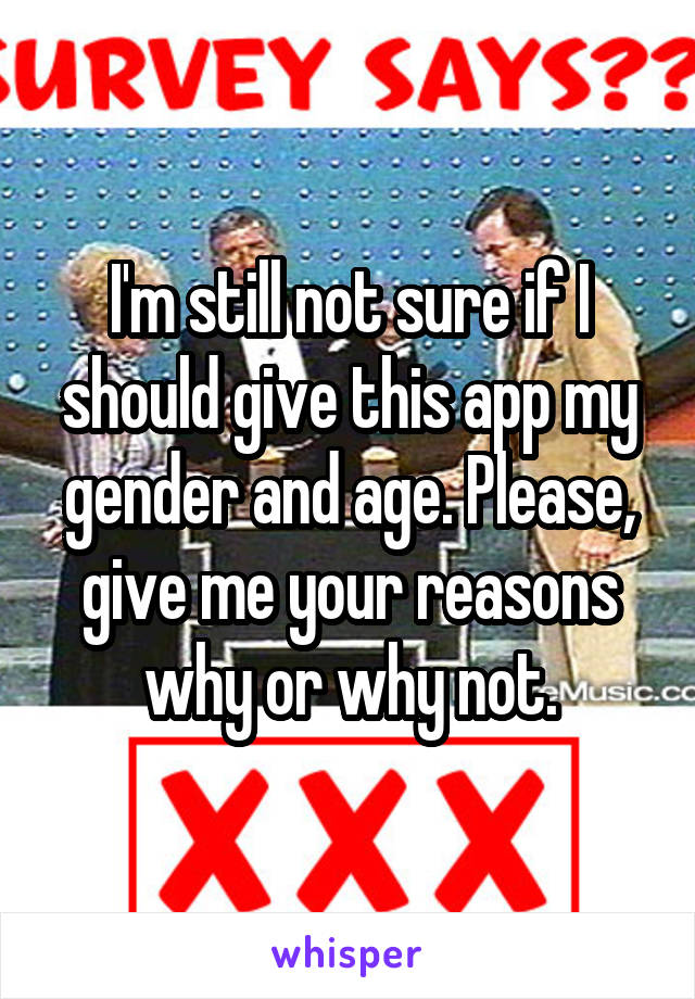 I'm still not sure if I should give this app my gender and age. Please, give me your reasons why or why not.