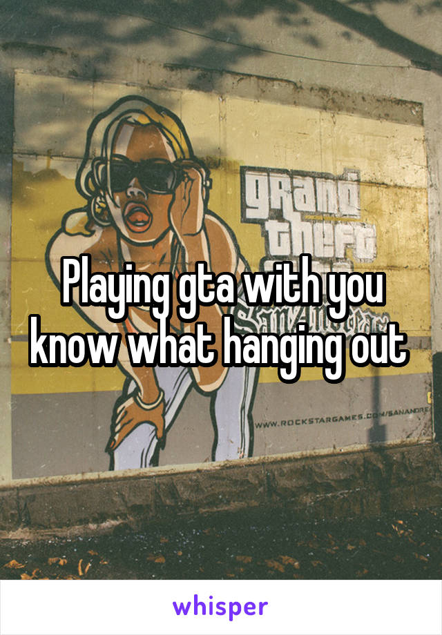 Playing gta with you know what hanging out