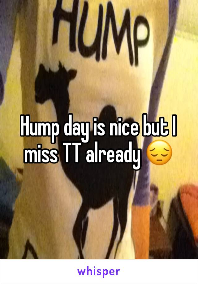 Hump day is nice but I miss TT already 😔
