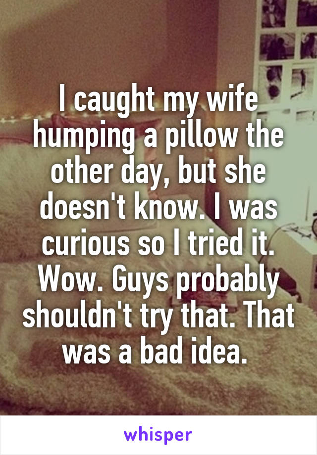 I caught my wife humping a pillow the other day, but she doesn't know. I was curious so I tried it. Wow. Guys probably shouldn't try that. That was a bad idea.