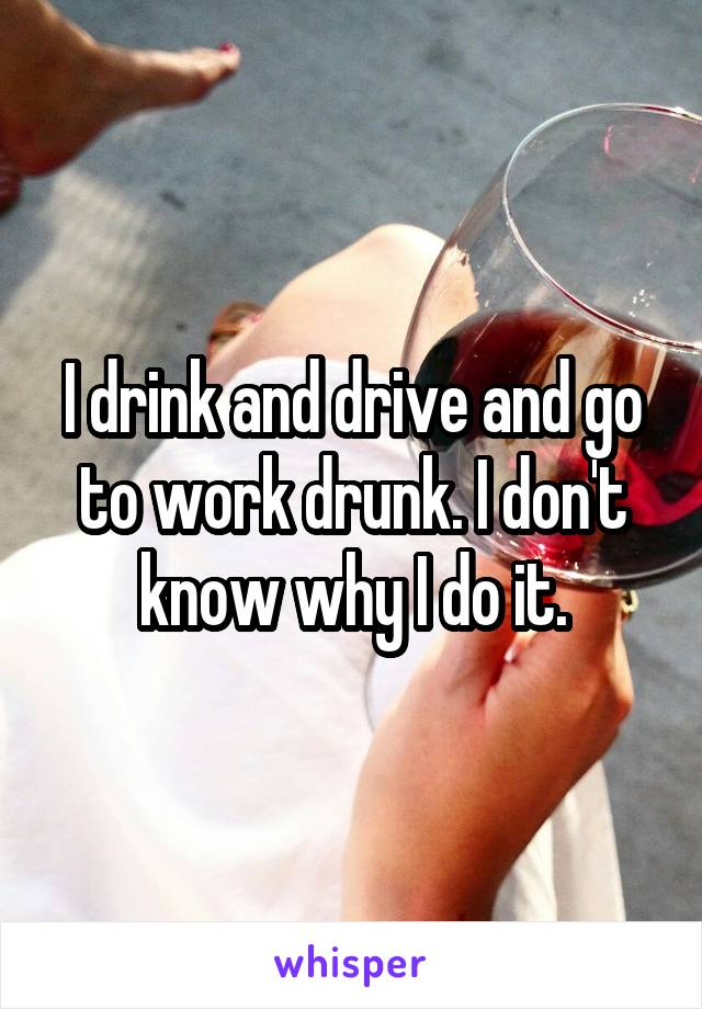 I drink and drive and go to work drunk. I don't know why I do it.