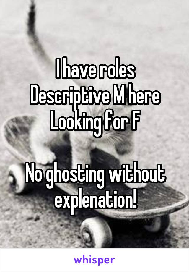 I have roles Descriptive M here Looking for F  No ghosting without explenation!