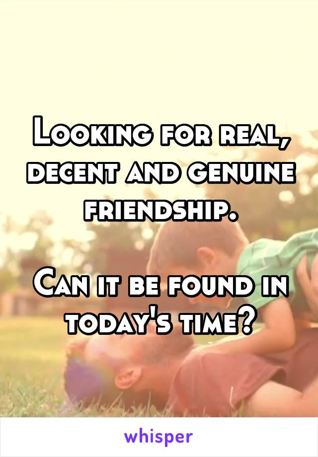 Looking for real, decent and genuine friendship.  Can it be found in today's time?