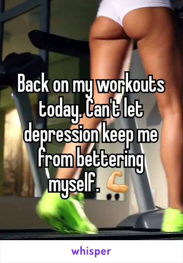 Back on my workouts today. Can't let depression keep me from bettering myself. 💪