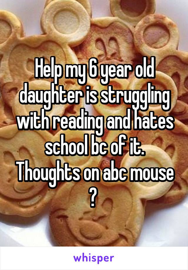 Help my 6 year old daughter is struggling with reading and hates school bc of it. Thoughts on abc mouse ?