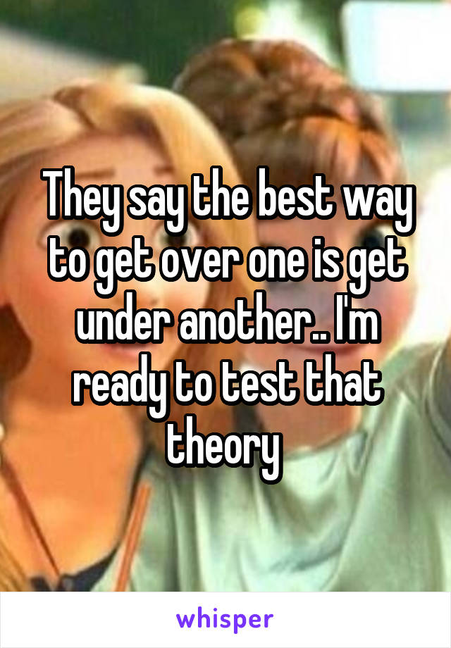 They say the best way to get over one is get under another.. I'm ready to test that theory