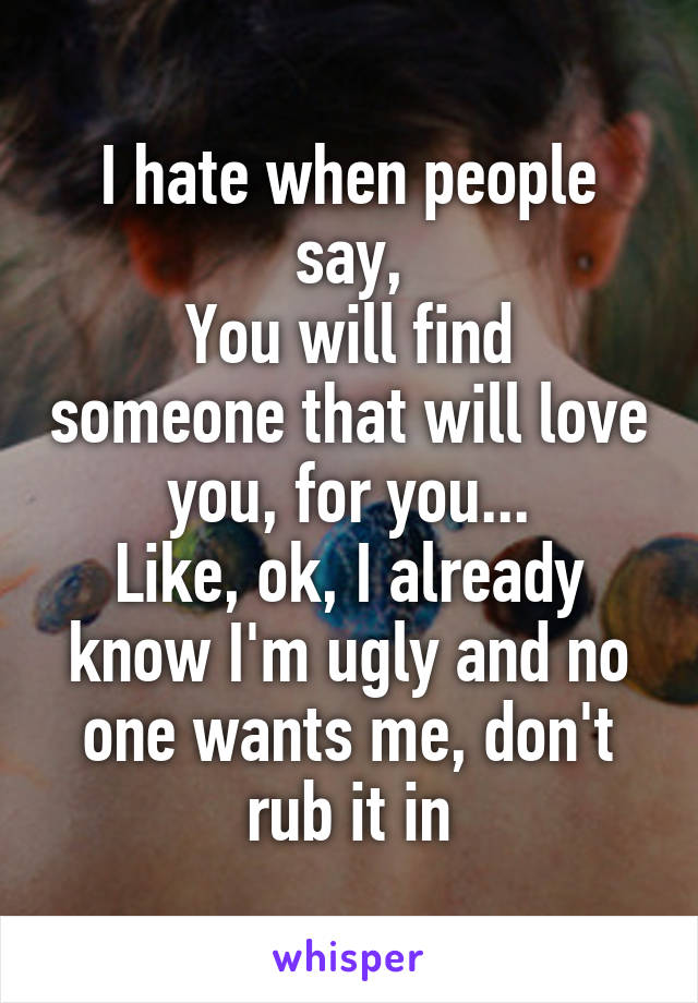 I hate when people say, You will find someone that will love you, for you... Like, ok, I already know I'm ugly and no one wants me, don't rub it in