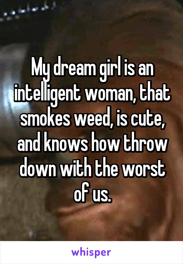 My dream girl is an intelligent woman, that smokes weed, is cute, and knows how throw down with the worst of us.