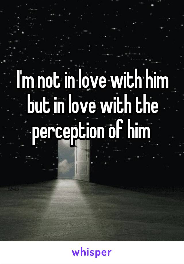 I'm not in love with him but in love with the perception of him