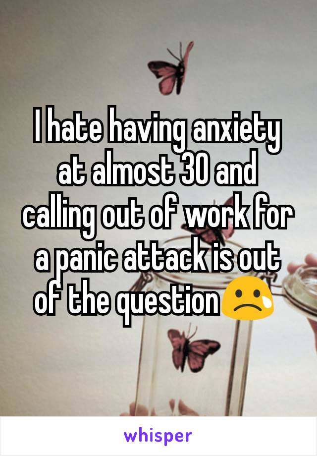 I hate having anxiety at almost 30 and calling out of work for a panic attack is out of the question😢