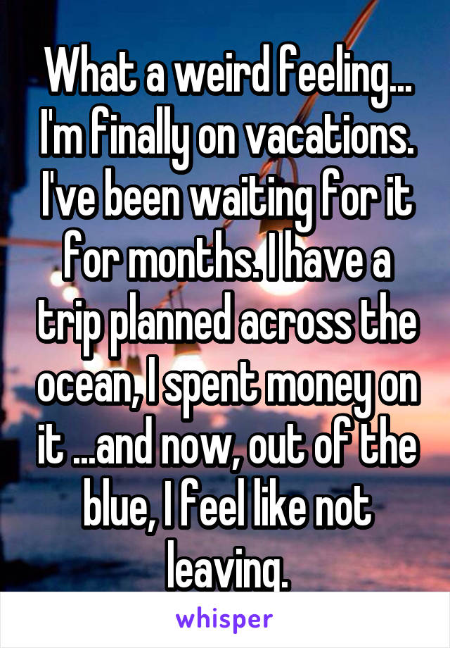 What a weird feeling... I'm finally on vacations. I've been waiting for it for months. I have a trip planned across the ocean, I spent money on it ...and now, out of the blue, I feel like not leaving.