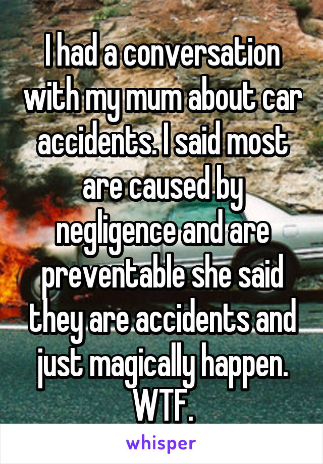 I had a conversation with my mum about car accidents. I said most are caused by negligence and are preventable she said they are accidents and just magically happen. WTF.