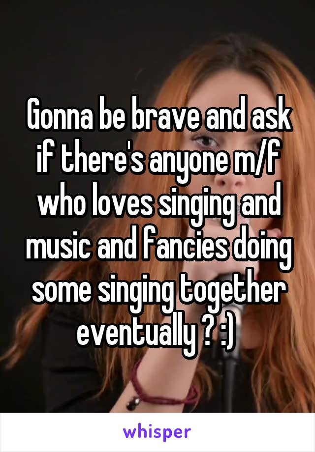 Gonna be brave and ask if there's anyone m/f who loves singing and music and fancies doing some singing together eventually ? :)