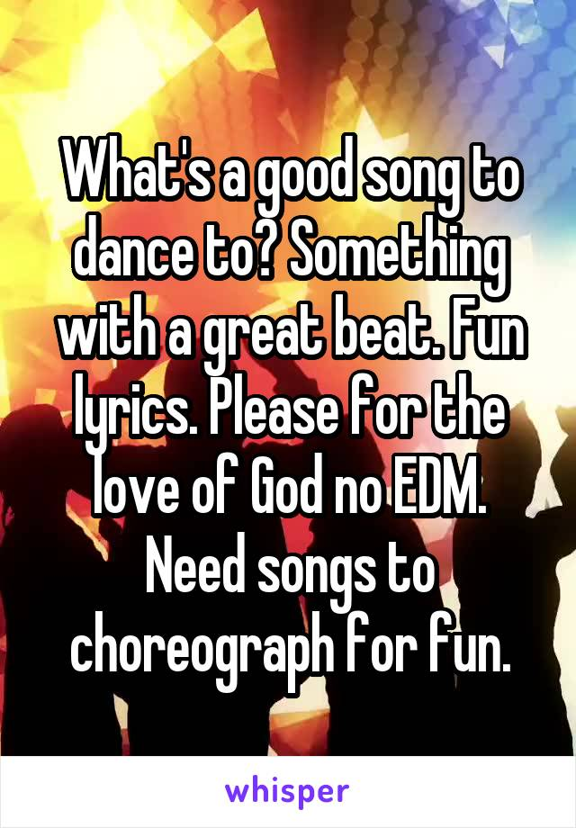 What's a good song to dance to? Something with a great beat. Fun lyrics. Please for the love of God no EDM. Need songs to choreograph for fun.