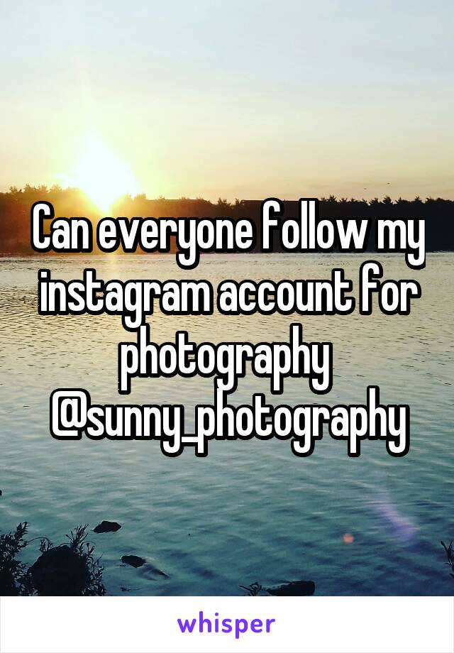 Can everyone follow my instagram account for photography  @sunny_photography