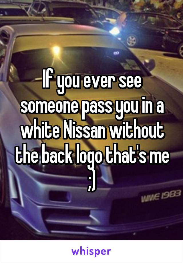If you ever see someone pass you in a white Nissan without the back logo that's me ;)