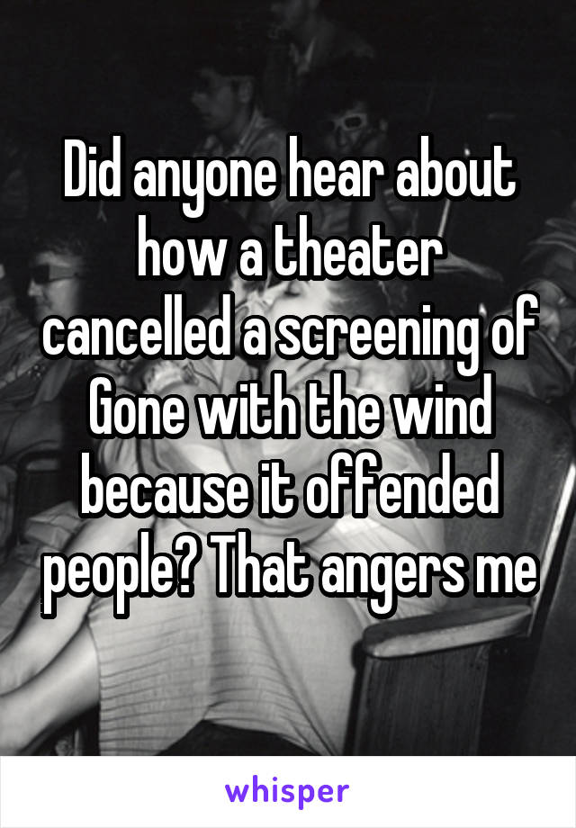 Did anyone hear about how a theater cancelled a screening of Gone with the wind because it offended people? That angers me