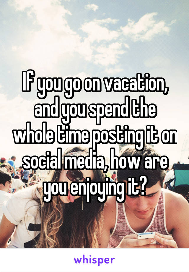 If you go on vacation, and you spend the whole time posting it on social media, how are you enjoying it?