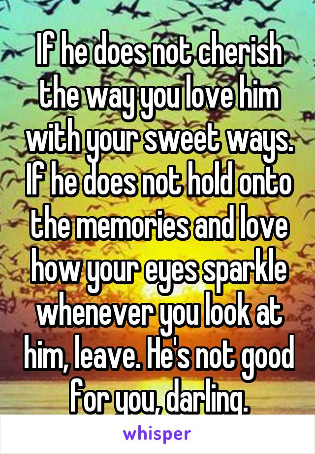 If he does not cherish the way you love him with your sweet ways. If he does not hold onto the memories and love how your eyes sparkle whenever you look at him, leave. He's not good for you, darling.