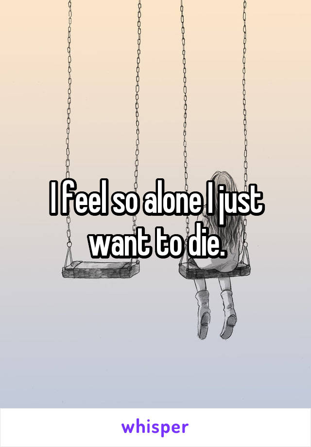 I feel so alone I just want to die.