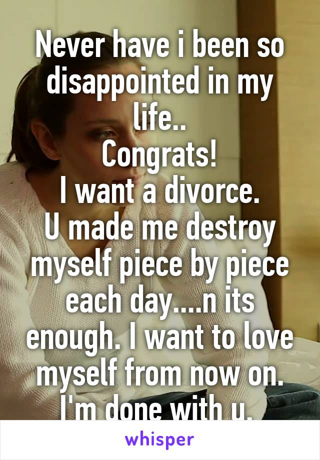 Never have i been so disappointed in my life.. Congrats! I want a divorce. U made me destroy myself piece by piece each day....n its enough. I want to love myself from now on. I'm done with u.