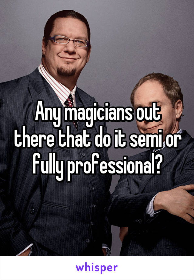 Any magicians out there that do it semi or fully professional?