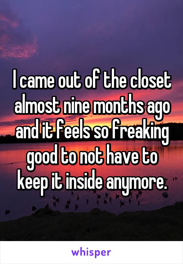 I came out of the closet almost nine months ago and it feels so freaking good to not have to keep it inside anymore.