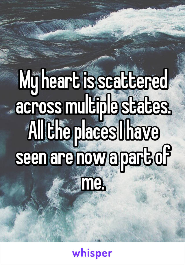 My heart is scattered across multiple states. All the places I have seen are now a part of me.