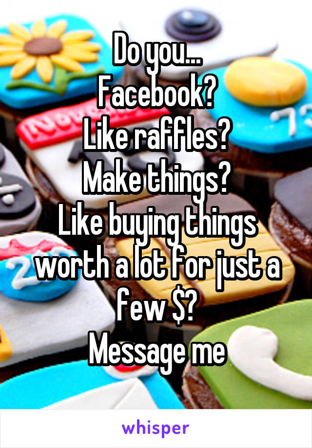 Do you... Facebook? Like raffles? Make things? Like buying things worth a lot for just a few $? Message me