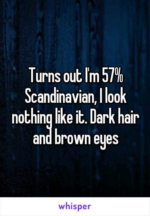 Turns out I'm 57% Scandinavian, I look nothing like it. Dark hair and brown eyes