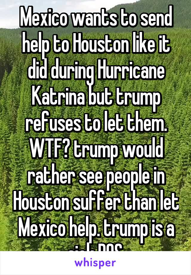 Mexico wants to send help to Houston like it did during Hurricane Katrina but trump refuses to let them. WTF? trump would rather see people in Houston suffer than let Mexico help. trump is a sick POS.