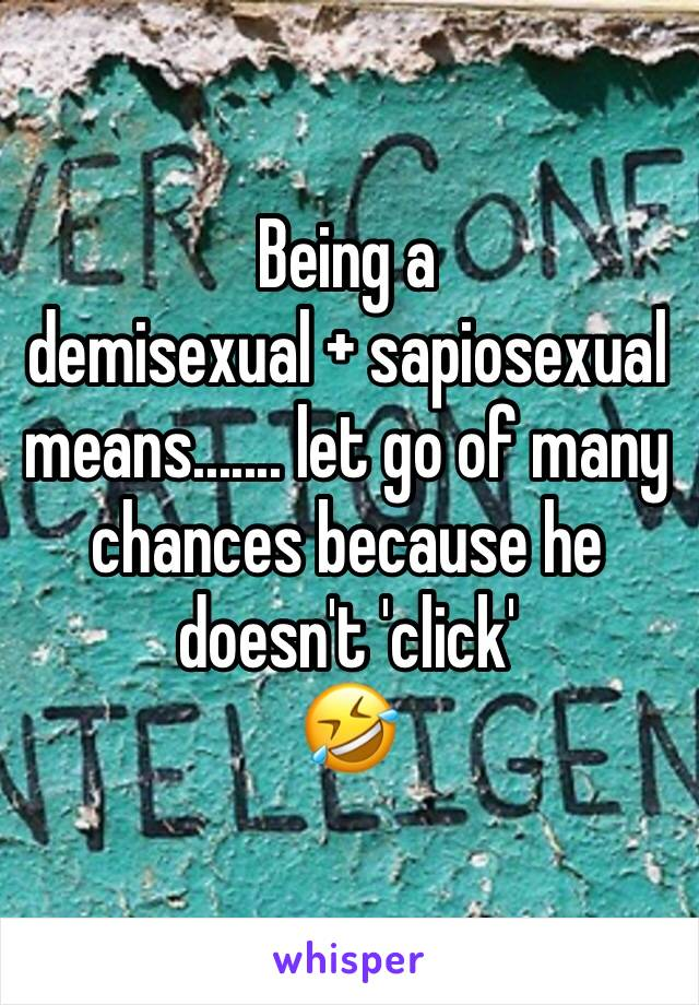 Being a  demisexual + sapiosexual  means....... let go of many chances because he doesn't 'click'  🤣