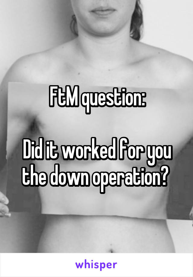 FtM question:  Did it worked for you the down operation?