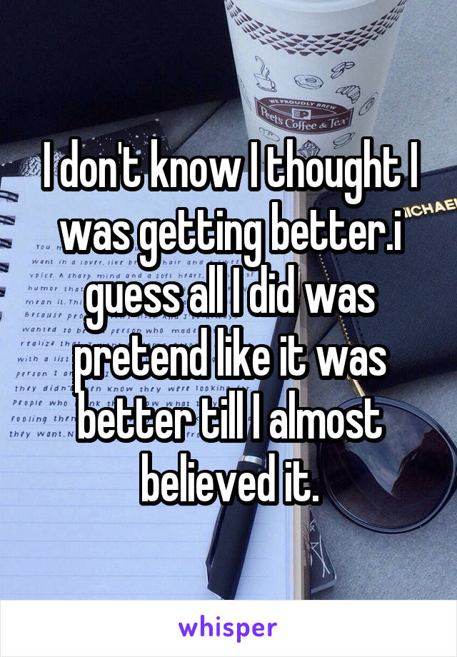 I don't know I thought I was getting better.i guess all I did was pretend like it was better till I almost believed it.