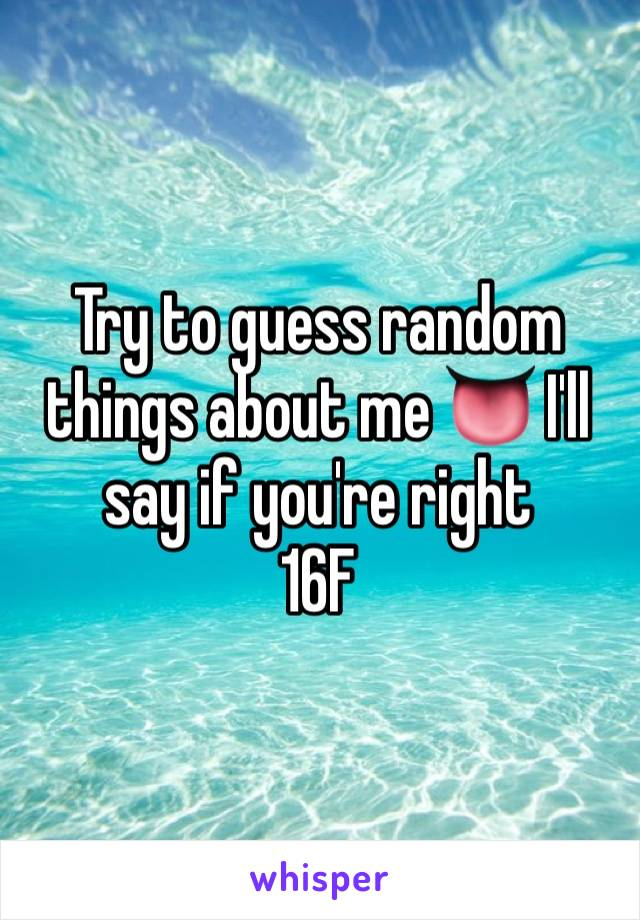 Try to guess random things about me 👅 I'll say if you're right  16F