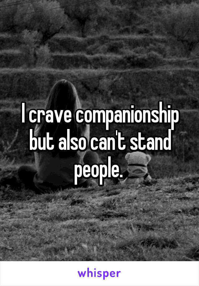 I crave companionship but also can't stand people.