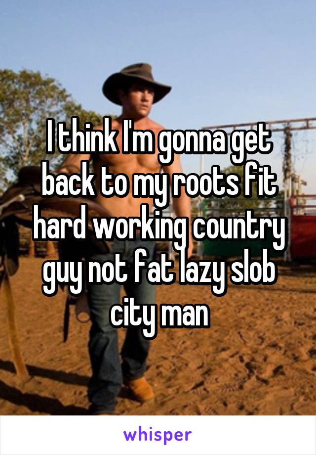 I think I'm gonna get back to my roots fit hard working country guy not fat lazy slob city man