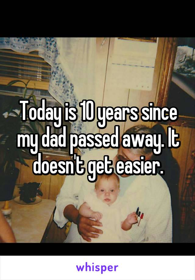 Today is 10 years since my dad passed away. It doesn't get easier.