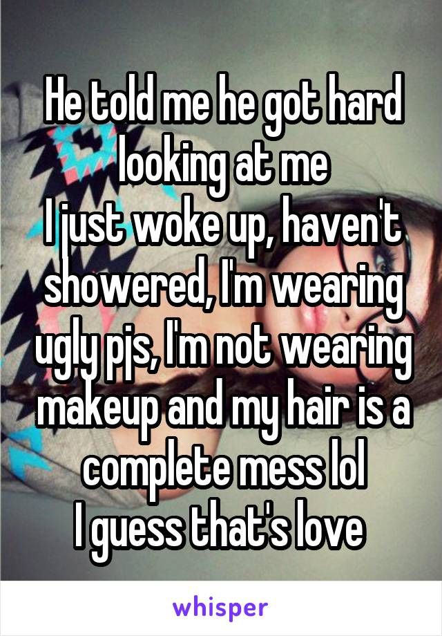 He told me he got hard looking at me I just woke up, haven't showered, I'm wearing ugly pjs, I'm not wearing makeup and my hair is a complete mess lol I guess that's love