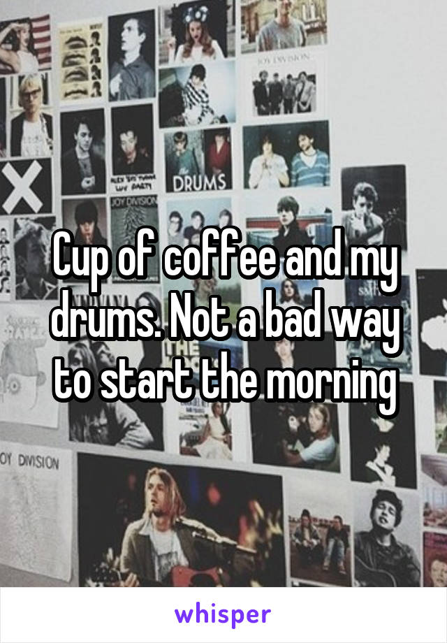 Cup of coffee and my drums. Not a bad way to start the morning
