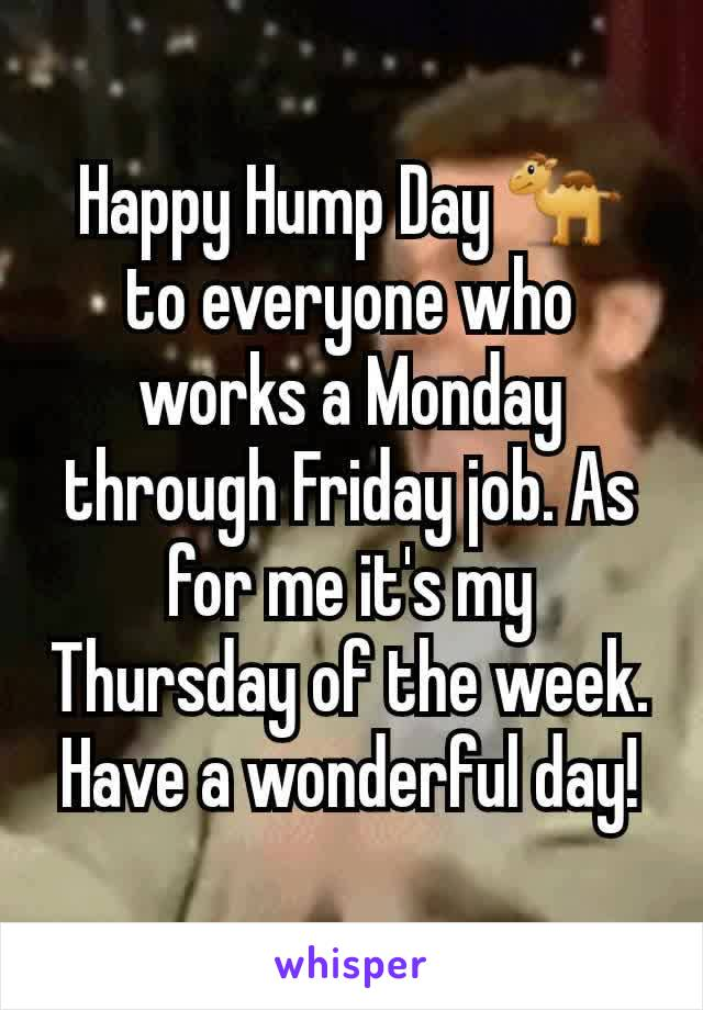 Happy Hump Day 🐪 to everyone who works a Monday through Friday job. As for me it's my Thursday of the week. Have a wonderful day!