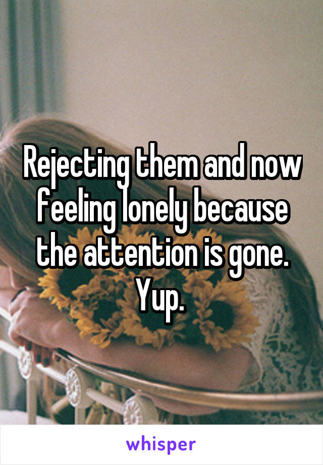 Rejecting them and now feeling lonely because the attention is gone. Yup.