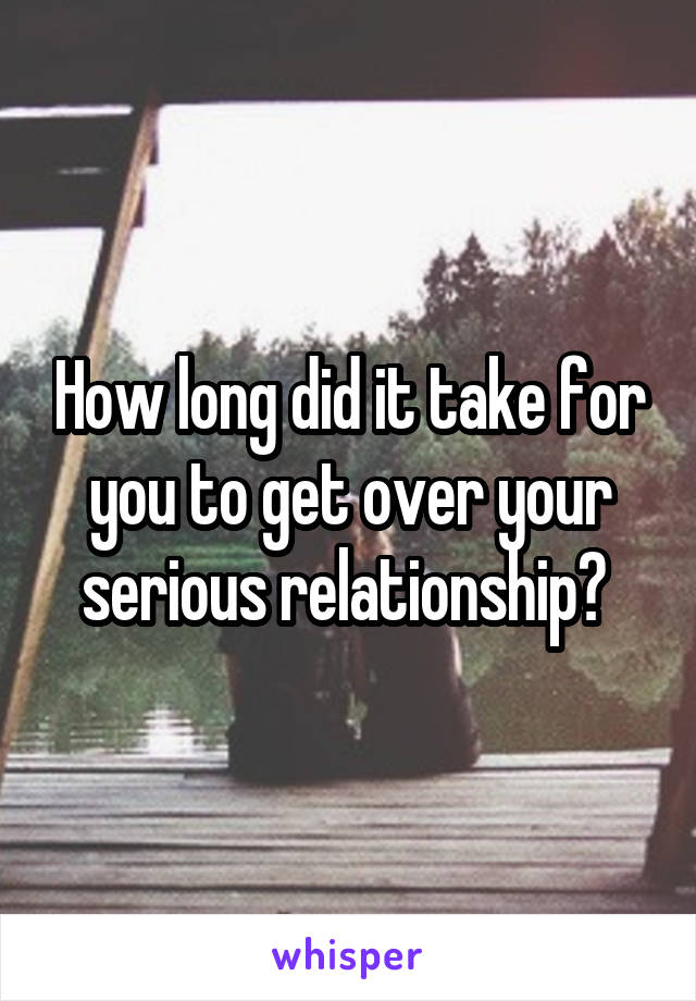 How long did it take for you to get over your serious relationship?