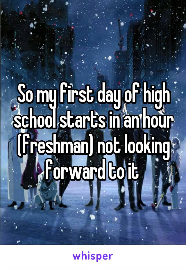 So my first day of high school starts in an hour (freshman) not looking forward to it
