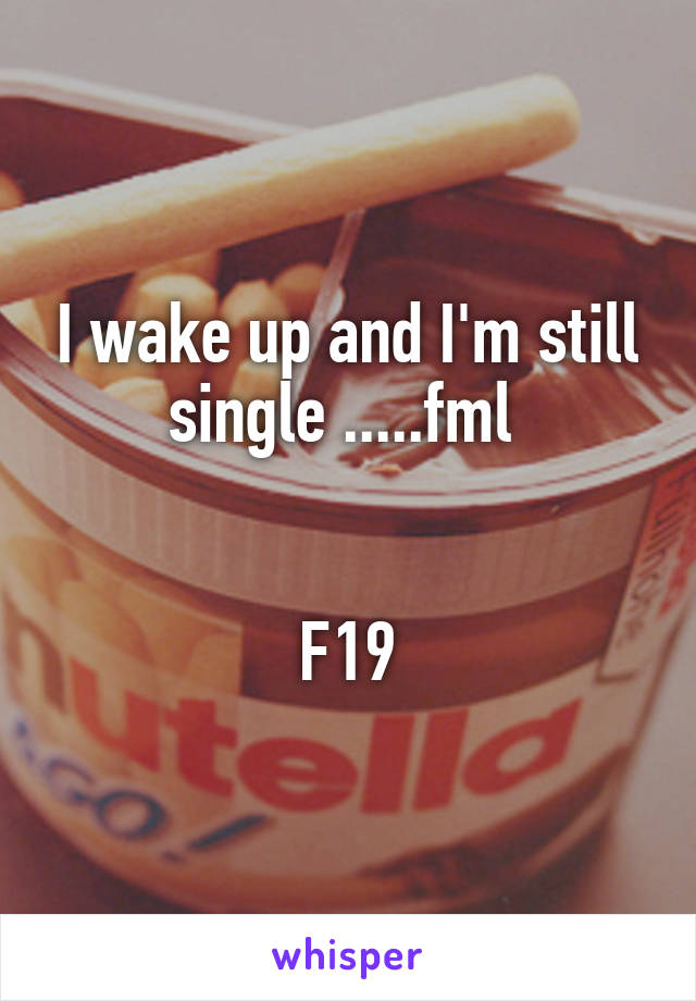I wake up and I'm still single .....fml    F19