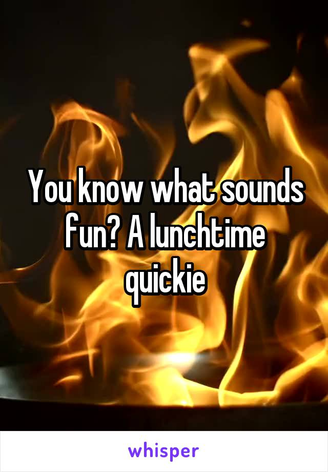 You know what sounds fun? A lunchtime quickie