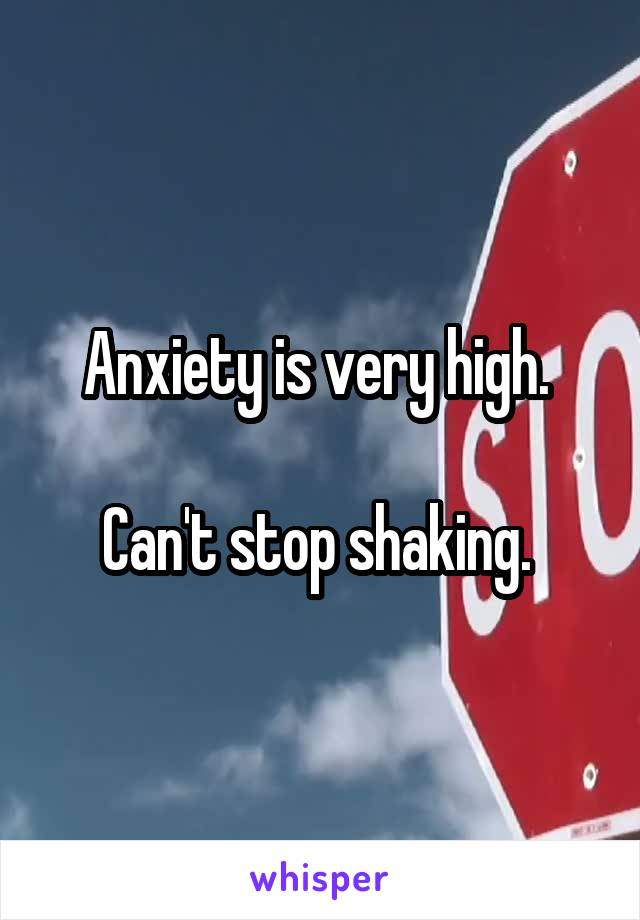 Anxiety is very high.   Can't stop shaking.