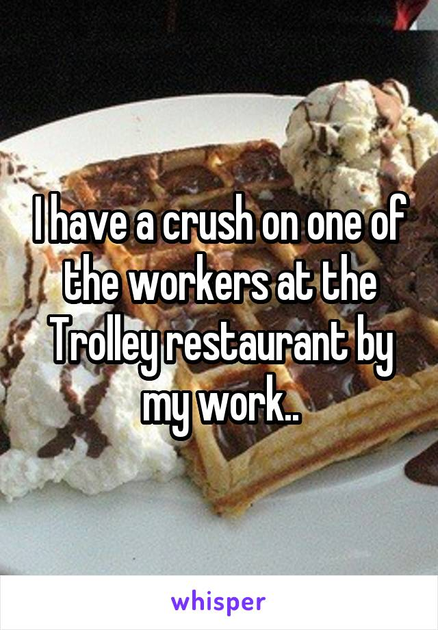 I have a crush on one of the workers at the Trolley restaurant by my work..